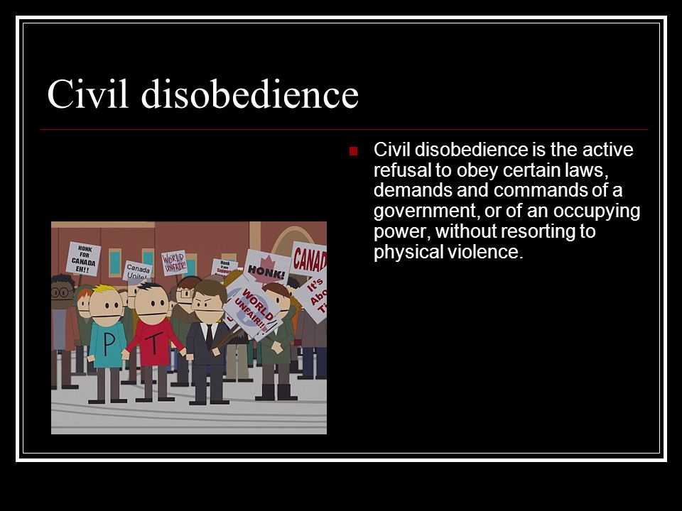Civil disobedience Civil disobedience is the active refusal to obey certain laws, demands and commands of a government, or of an occupying power, without resorting to physical violence.
