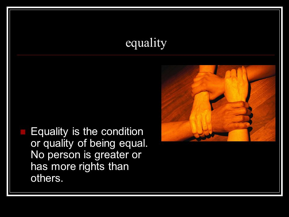 equality Equality is the condition or quality of being equal.