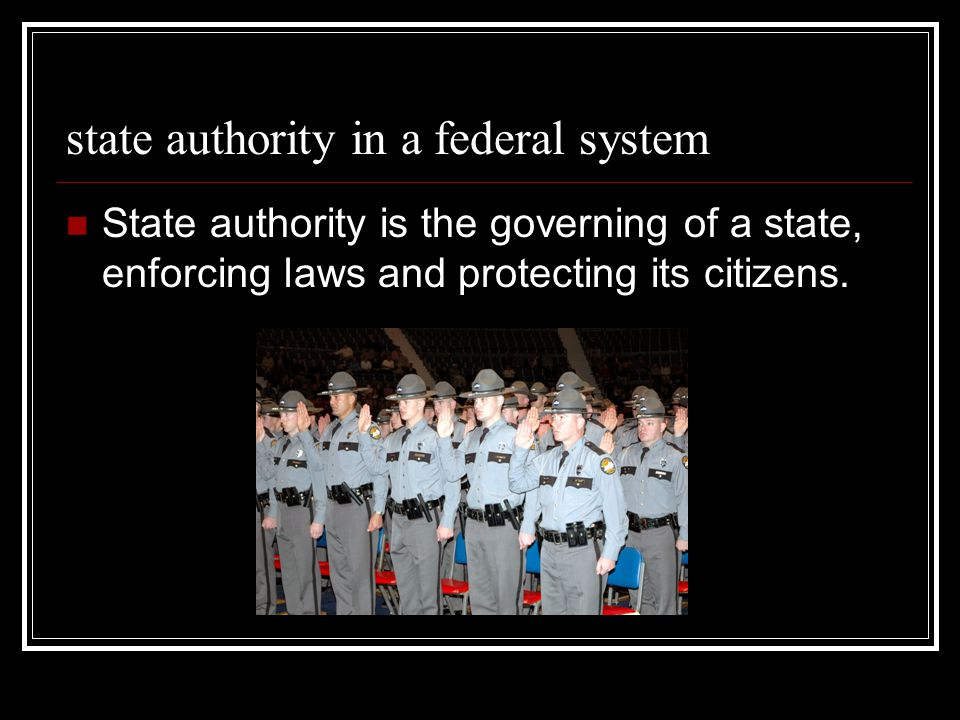 state authority in a federal system State authority is the governing of a state, enforcing laws and protecting its citizens.