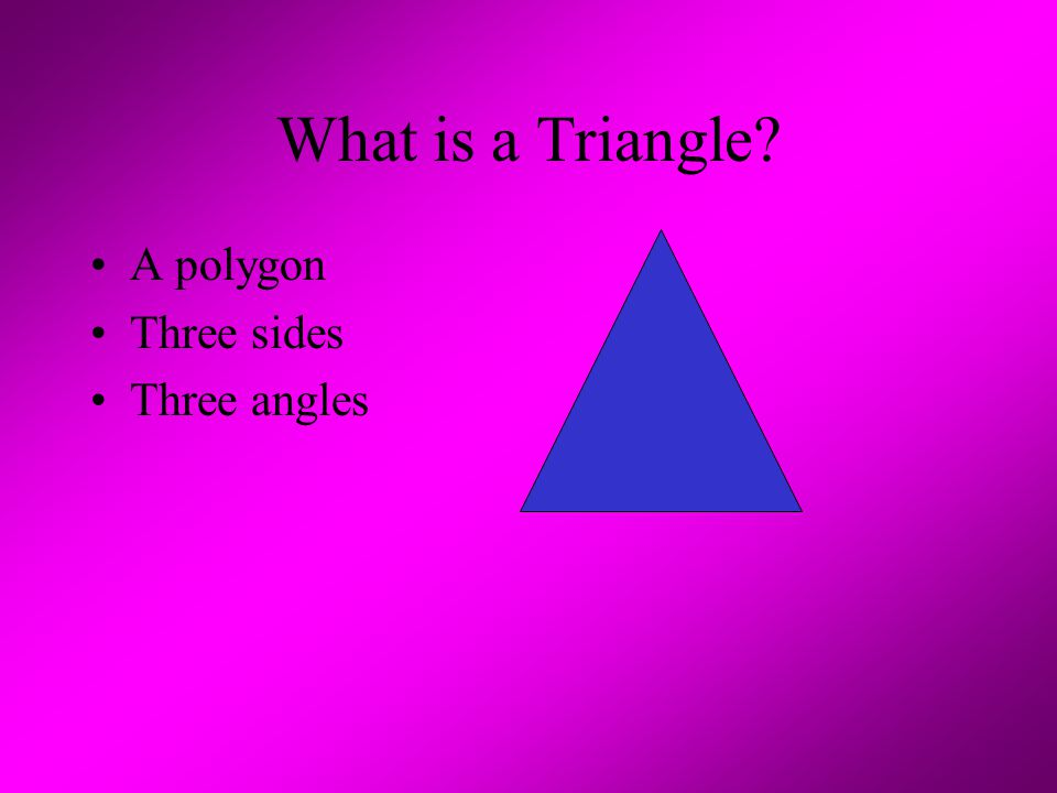 What is a Triangle? A polygon Three sides Three angles