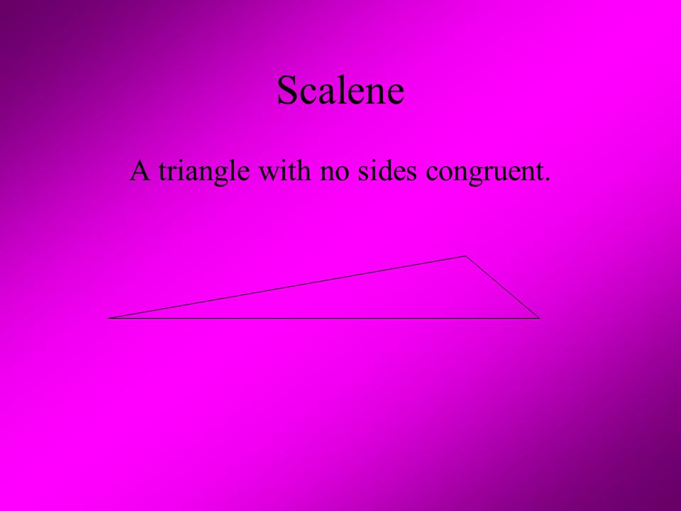 Scalene A triangle with no sides congruent.