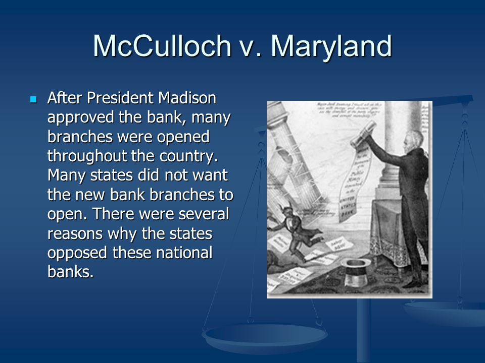 McCulloch v. Maryland After President Madison approved the bank, many branches were opened throughout the country. Many states did not want the new ba