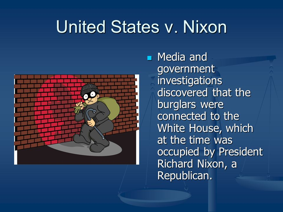 United States v. Nixon Media and government investigations discovered that the burglars were connected to the White House, which at the time was occup