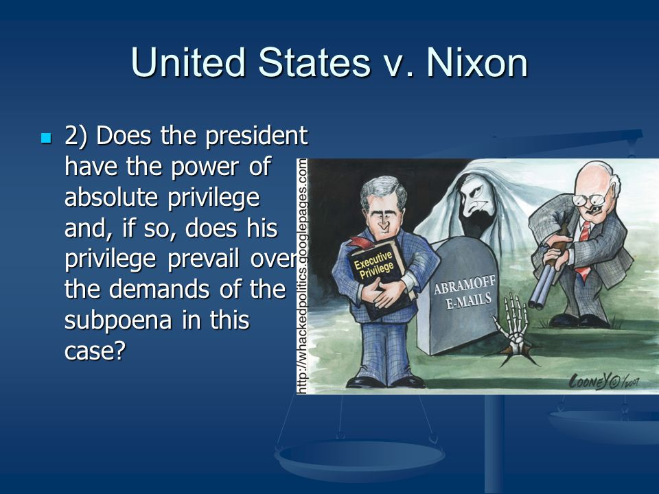 United States v. Nixon 2) Does the president have the power of absolute privilege and, if so, does his privilege prevail over the demands of the subpo