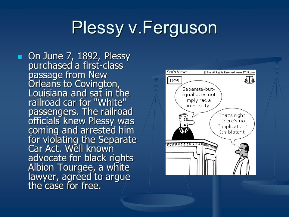 Plessy v.Ferguson On June 7, 1892, Plessy purchased a first-class passage from New Orleans to Covington, Louisiana and sat in the railroad car for