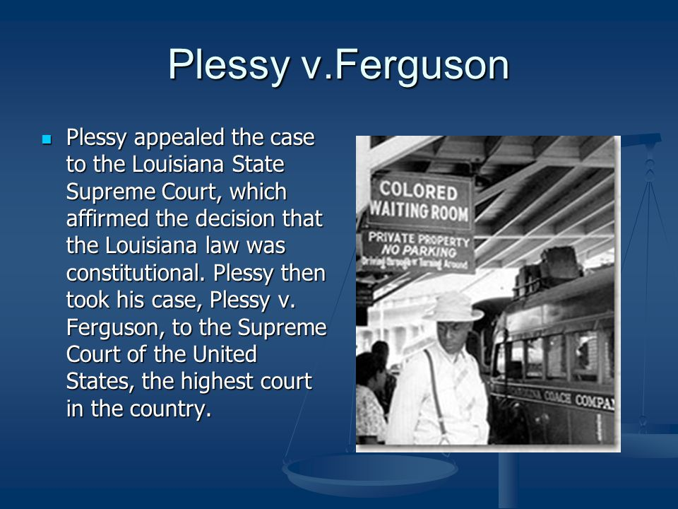 Plessy v.Ferguson Plessy appealed the case to the Louisiana State Supreme Court, which affirmed the decision that the Louisiana law was constitutional
