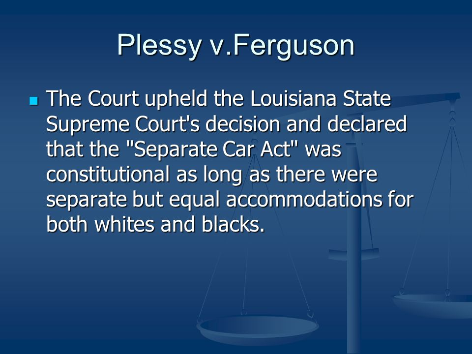 Plessy v.Ferguson The Court upheld the Louisiana State Supreme Court's decision and declared that the