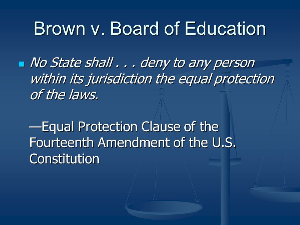 Brown v. Board of Education No State shall... deny to any person within its jurisdiction the equal protection of the laws. —Equal Protection Clause of