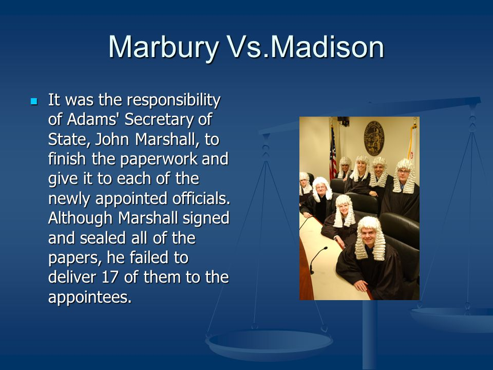 Marbury Vs.Madison It was the responsibility of Adams' Secretary of State, John Marshall, to finish the paperwork and give it to each of the newly app