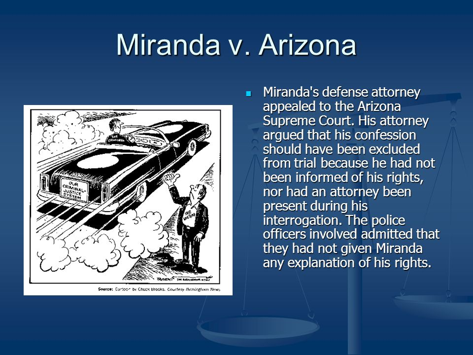 Miranda v. Arizona Miranda's defense attorney appealed to the Arizona Supreme Court. His attorney argued that his confession should have been excluded