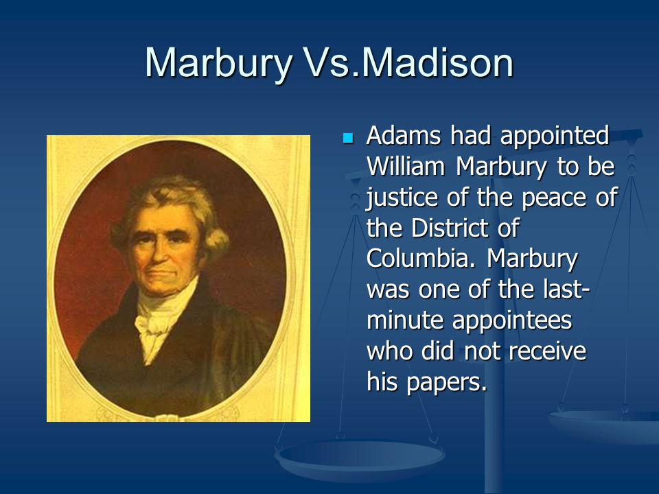 Marbury Vs.Madison Adams had appointed William Marbury to be justice of the peace of the District of Columbia. Marbury was one of the last- minute app