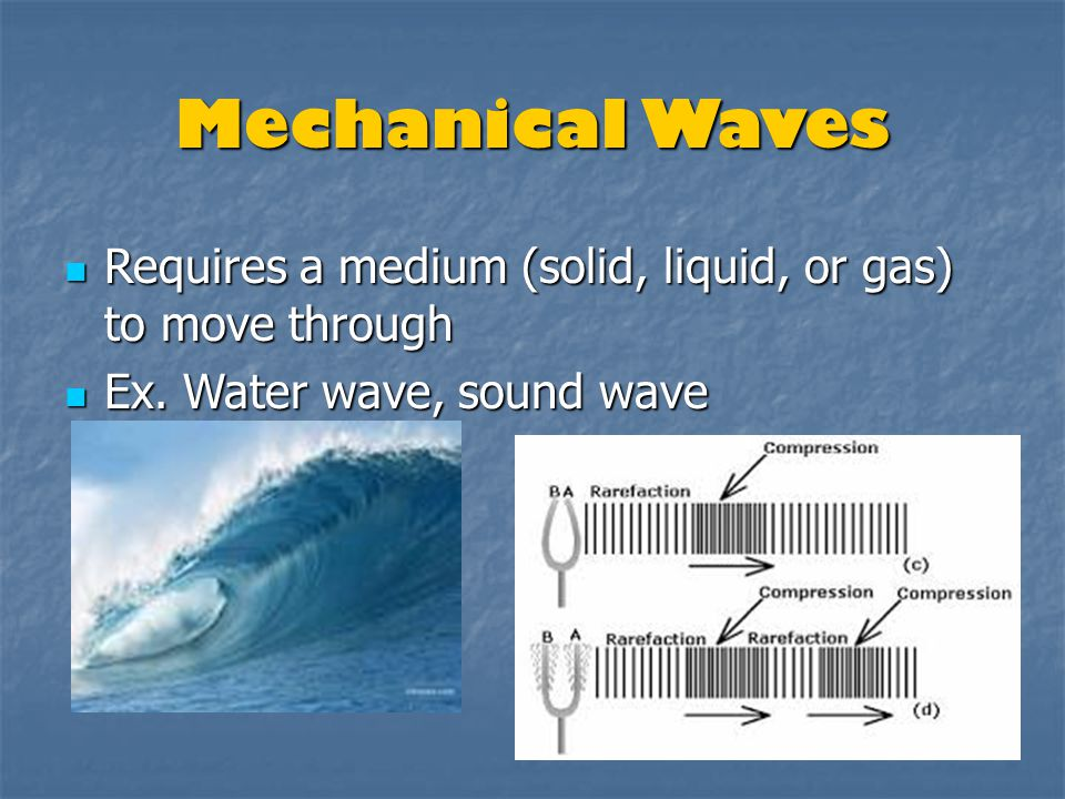 Mechanical Waves Requires a medium (solid, liquid, or gas) to move through Requires a medium (solid, liquid, or gas) to move through Ex. Water wave, s