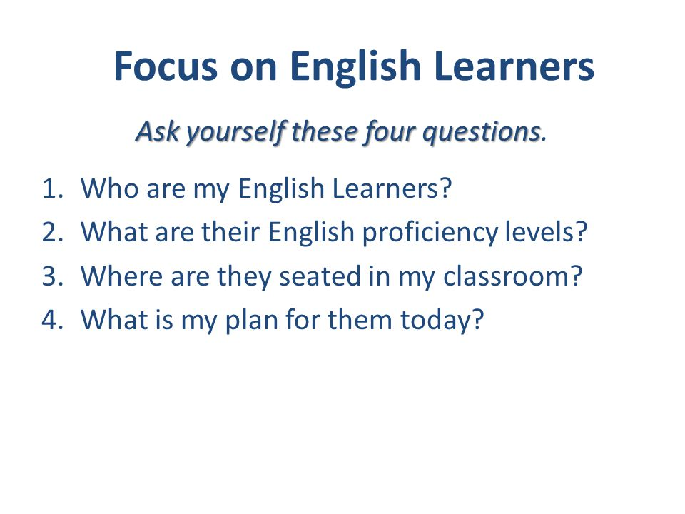 Focus on English Learners 1.Who are my English Learners? 2.What are their English proficiency levels? 3.Where are they seated in my classroom? 4.What