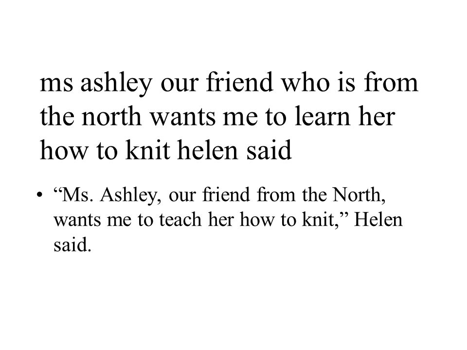 ms ashley our friend who is from the north wants me to learn her how to knit helen said Ms.