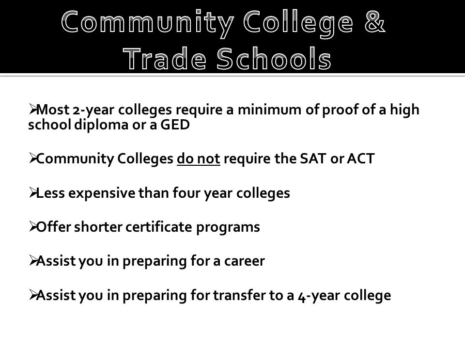  Most 2-year colleges require a minimum of proof of a high school diploma or a GED  Community Colleges do not require the SAT or ACT  Less expensiv