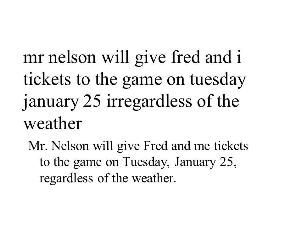 mr nelson will give fred and i tickets to the game on tuesday january 25 irregardless of the weather Mr.