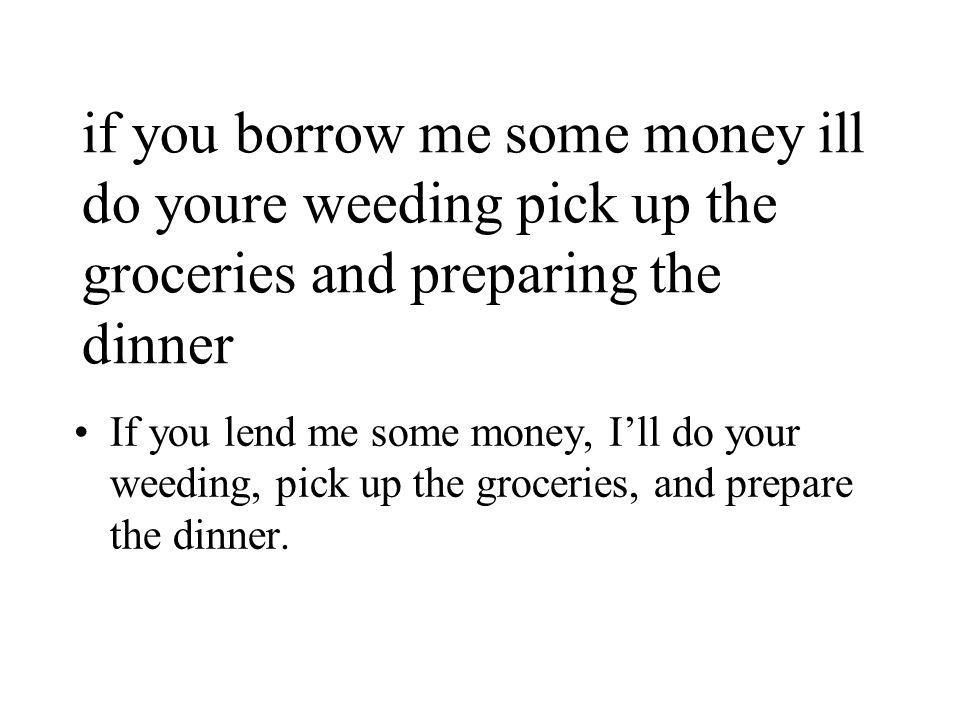 if you borrow me some money ill do youre weeding pick up the groceries and preparing the dinner If you lend me some money, I'll do your weeding, pick up the groceries, and prepare the dinner.
