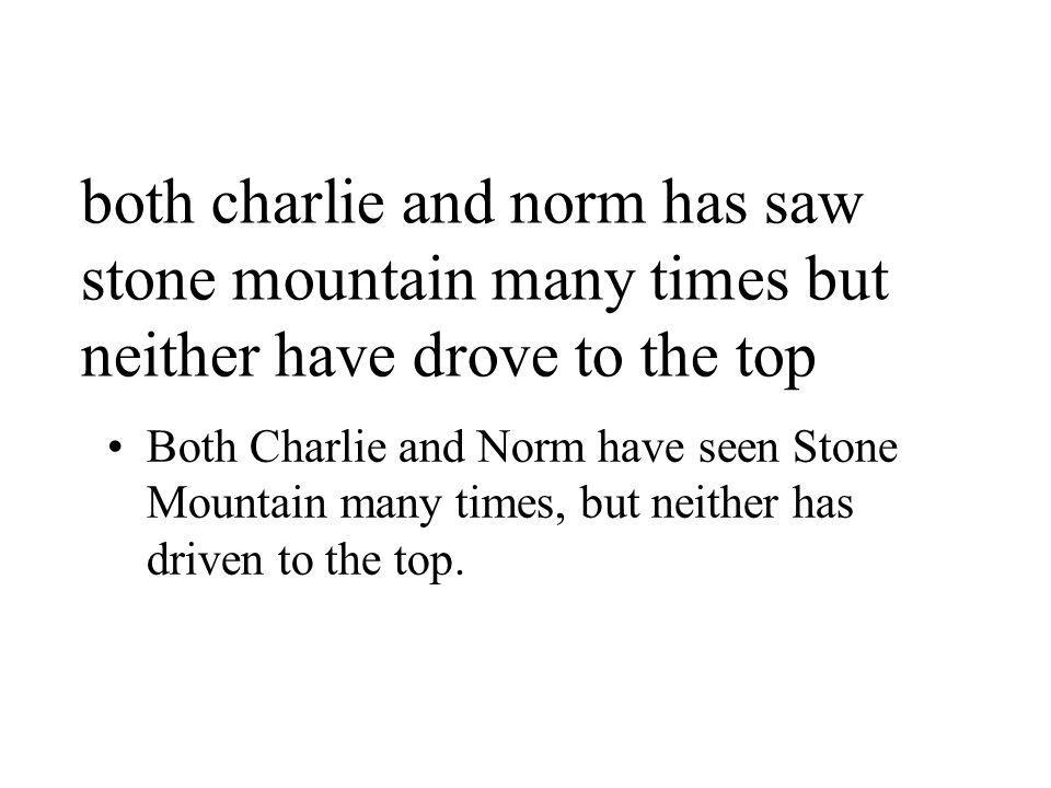 both charlie and norm has saw stone mountain many times but neither have drove to the top Both Charlie and Norm have seen Stone Mountain many times, but neither has driven to the top.
