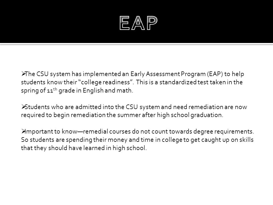 " The CSU system has implemented an Early Assessment Program (EAP) to help students know their ""college readiness"". This is a standardized test taken"