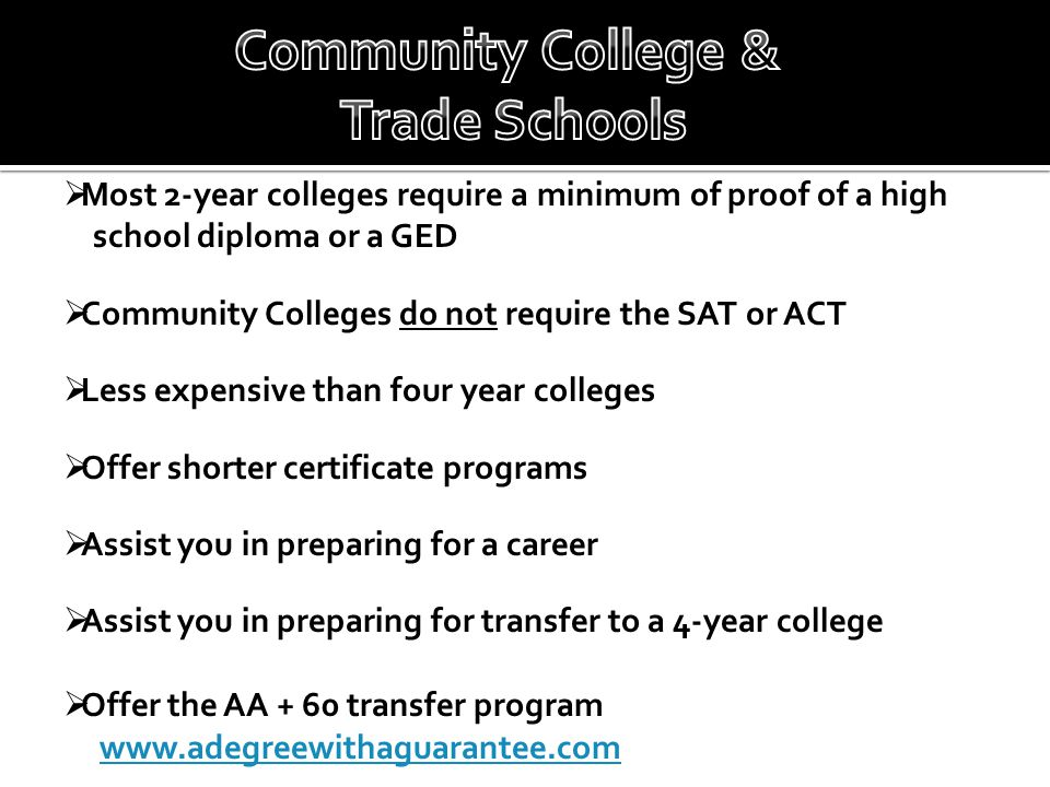  Most 2-year colleges require a minimum of proof of a high school diploma or a GED  Community Colleges do not require the SAT or ACT  Less expensive than four year colleges  Offer shorter certificate programs  Assist you in preparing for a career  Assist you in preparing for transfer to a 4-year college  Offer the AA + 60 transfer program www.adegreewithaguarantee.com