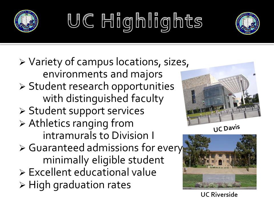 Variety of campus locations, sizes, environments and majors  Student research opportunities with distinguished faculty  Student support services  Athletics ranging from intramurals to Division I  Guaranteed admissions for every minimally eligible student  Excellent educational value  High graduation rates UC Davis UC Riverside