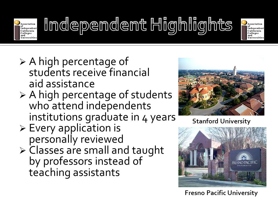  A high percentage of students receive financial aid assistance  A high percentage of students who attend independents institutions graduate in 4 years  Every application is personally reviewed  Classes are small and taught by professors instead of teaching assistants Stanford University Fresno Pacific University