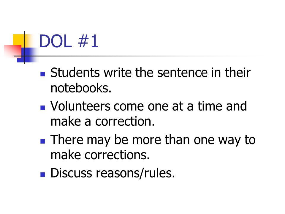 DOL #1 Students write the sentence in their notebooks. Volunteers come one at a time and make a correction. There may be more than one way to make cor