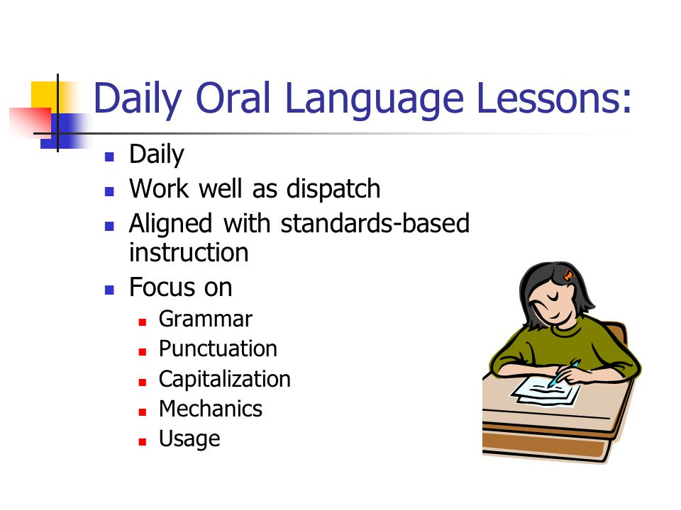 Daily Oral Language Lessons: Daily Work well as dispatch Aligned with standards-based instruction Focus on Grammar Punctuation Capitalization Mechanic