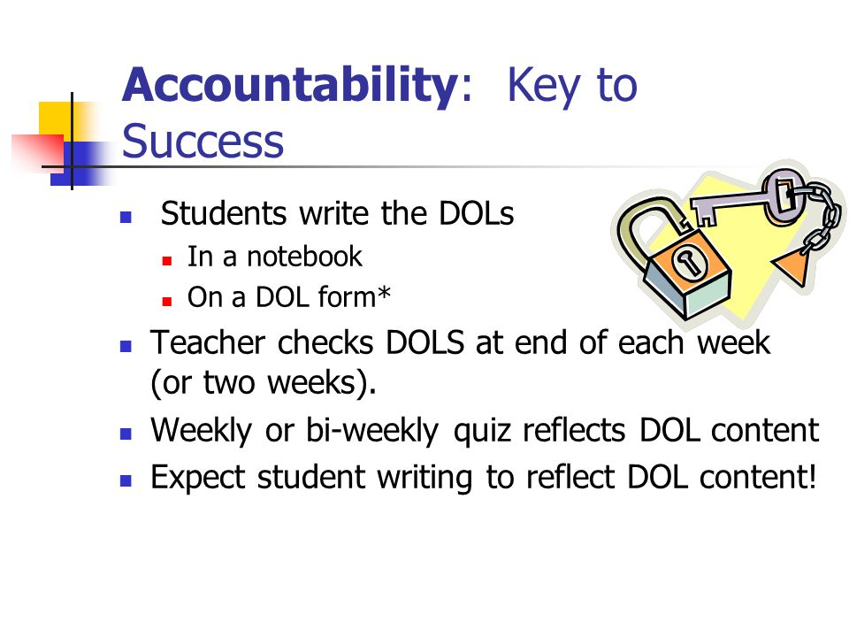 Students write the DOLs In a notebook On a DOL form* Teacher checks DOLS at end of each week (or two weeks).