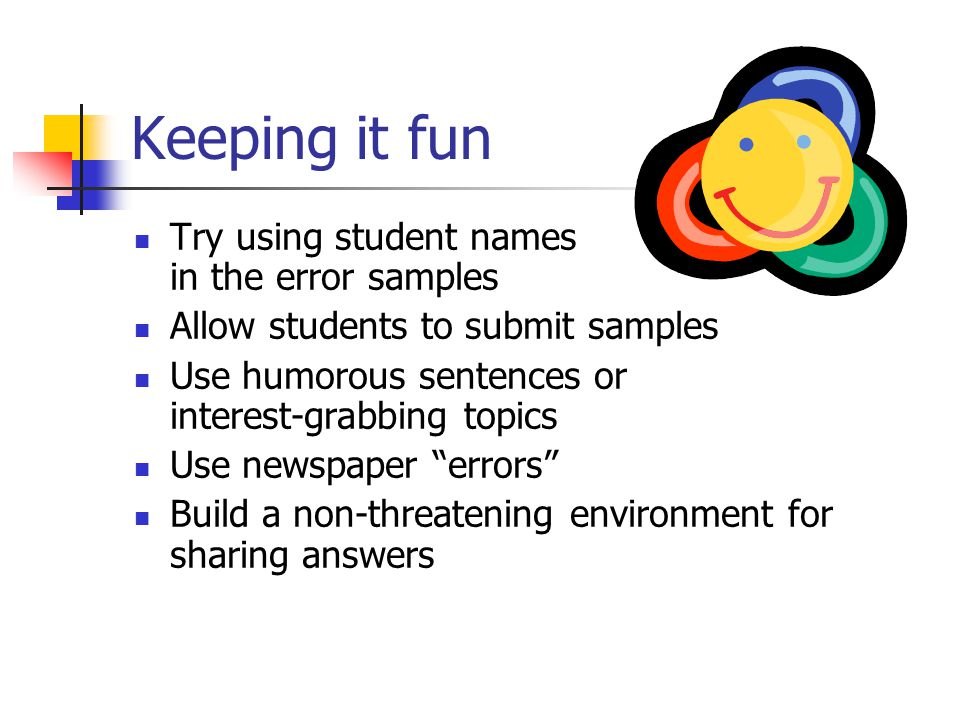 Keeping it fun Try using student names in the error samples Allow students to submit samples Use humorous sentences or interest-grabbing topics Use ne