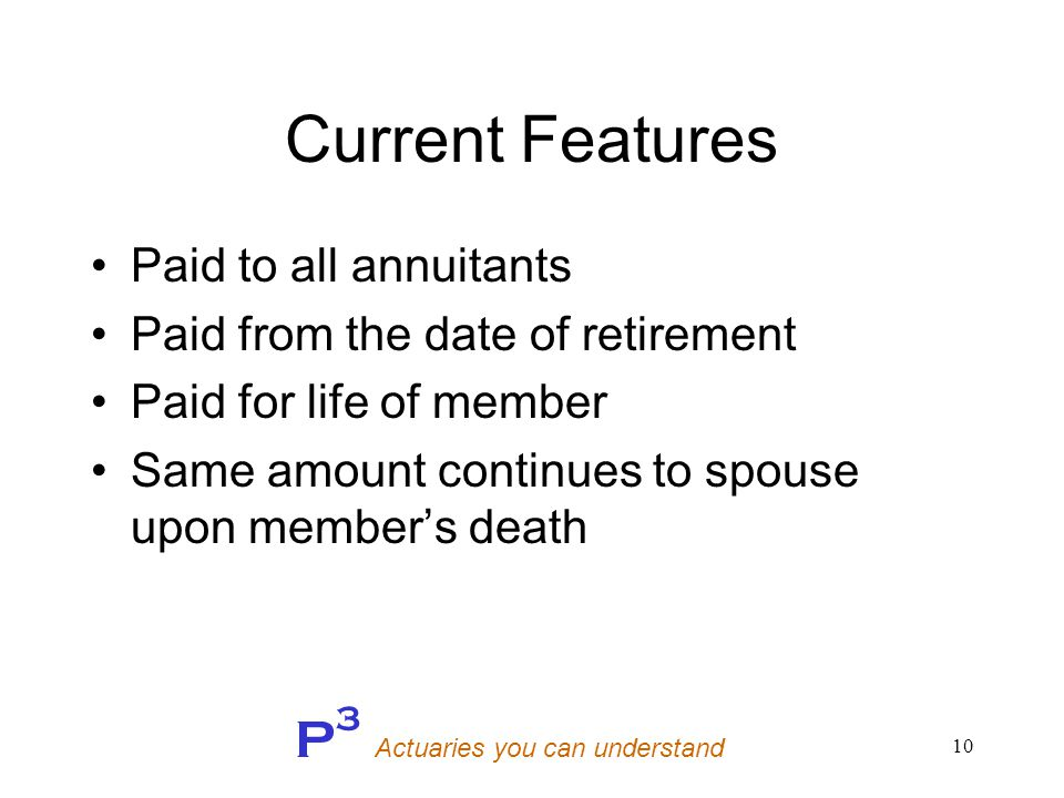 P 3 Actuaries you can understand 10 Current Features Paid to all annuitants Paid from the date of retirement Paid for life of member Same amount continues to spouse upon member's death