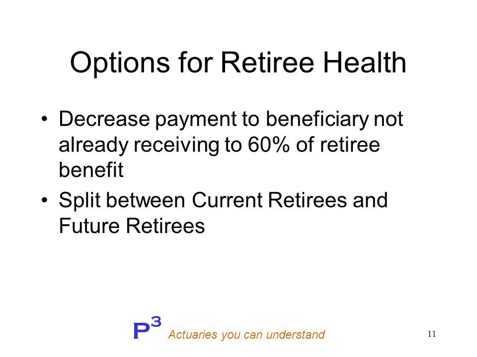 P 3 Actuaries you can understand 11 Options for Retiree Health Decrease payment to beneficiary not already receiving to 60% of retiree benefit Split between Current Retirees and Future Retirees