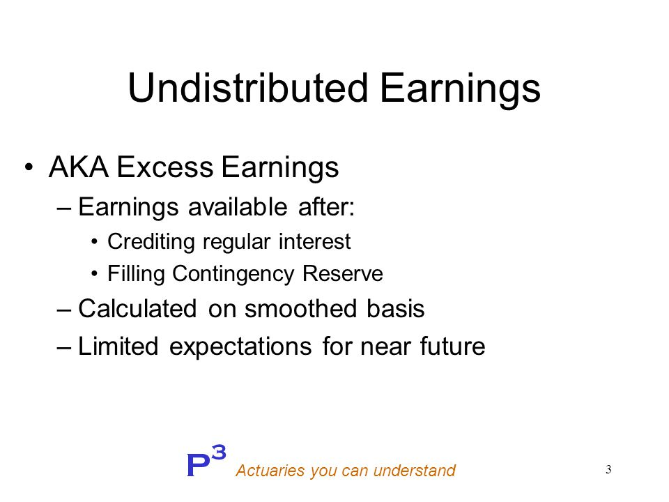 P 3 Actuaries you can understand 3 Undistributed Earnings AKA Excess Earnings –Earnings available after: Crediting regular interest Filling Contingency Reserve –Calculated on smoothed basis –Limited expectations for near future
