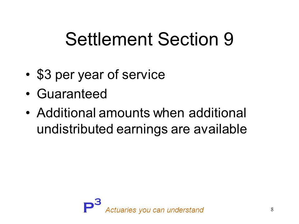 P 3 Actuaries you can understand 9 Non-Guaranteed Benefits If member prior to 1990: –$45 plus –$3.50 per year of service If member after 1989: –$5 per year of service Maximum: $150