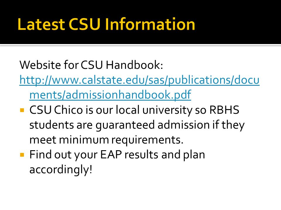 Website for CSU Handbook: http://www.calstate.edu/sas/publications/docu ments/admissionhandbook.pdf  CSU Chico is our local university so RBHS students are guaranteed admission if they meet minimum requirements.