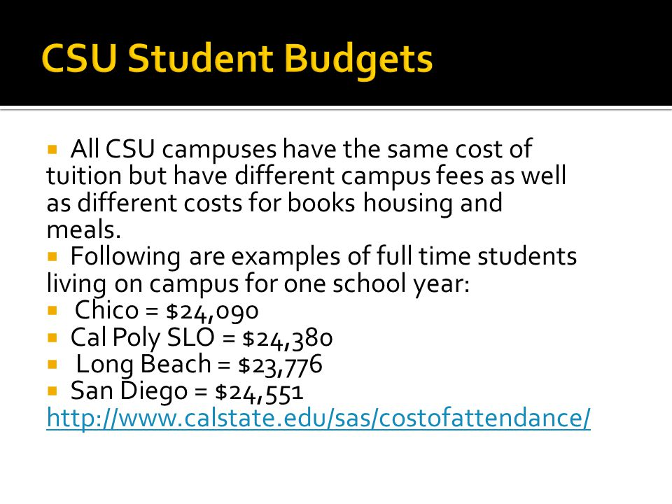  All CSU campuses have the same cost of tuition but have different campus fees as well as different costs for books housing and meals.
