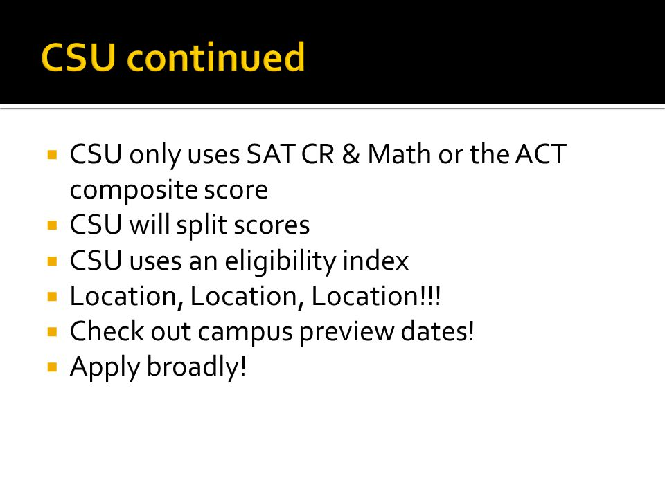  CSU only uses SAT CR & Math or the ACT composite score  CSU will split scores  CSU uses an eligibility index  Location, Location, Location!!.