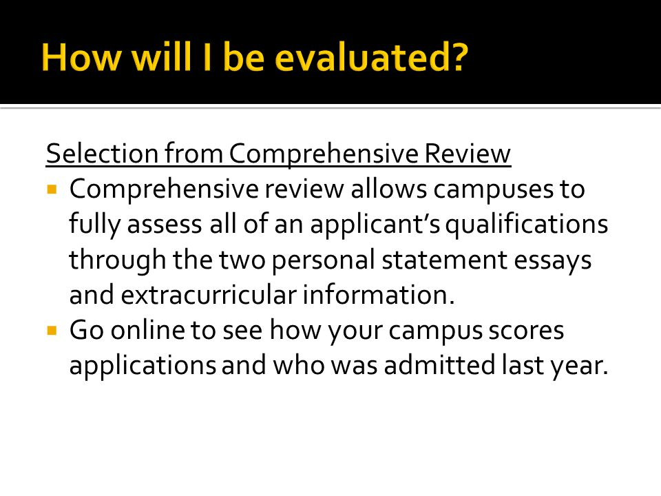 Selection from Comprehensive Review  Comprehensive review allows campuses to fully assess all of an applicant's qualifications through the two personal statement essays and extracurricular information.