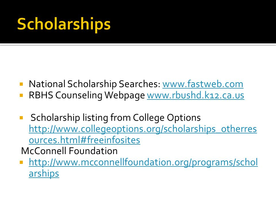  National Scholarship Searches: www.fastweb.comwww.fastweb.com  RBHS Counseling Webpage www.rbushd.k12.ca.uswww.rbushd.k12.ca.us  Scholarship listing from College Options http://www.collegeoptions.org/scholarships_otherres ources.html#freeinfosites McConnell Foundation  http://www.mcconnellfoundation.org/programs/schol arships http://www.mcconnellfoundation.org/programs/schol arships