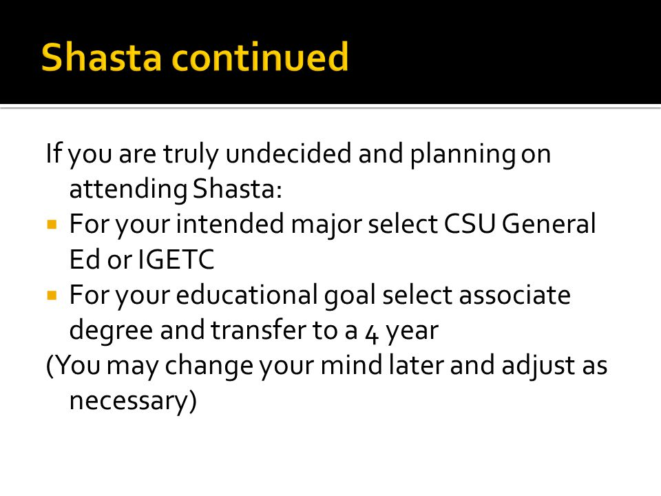 If you are truly undecided and planning on attending Shasta:  For your intended major select CSU General Ed or IGETC  For your educational goal select associate degree and transfer to a 4 year (You may change your mind later and adjust as necessary)