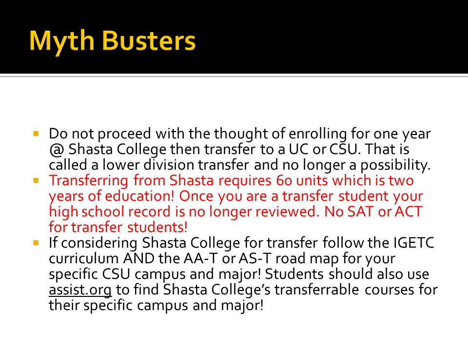  Do not proceed with the thought of enrolling for one year @ Shasta College then transfer to a UC or CSU.