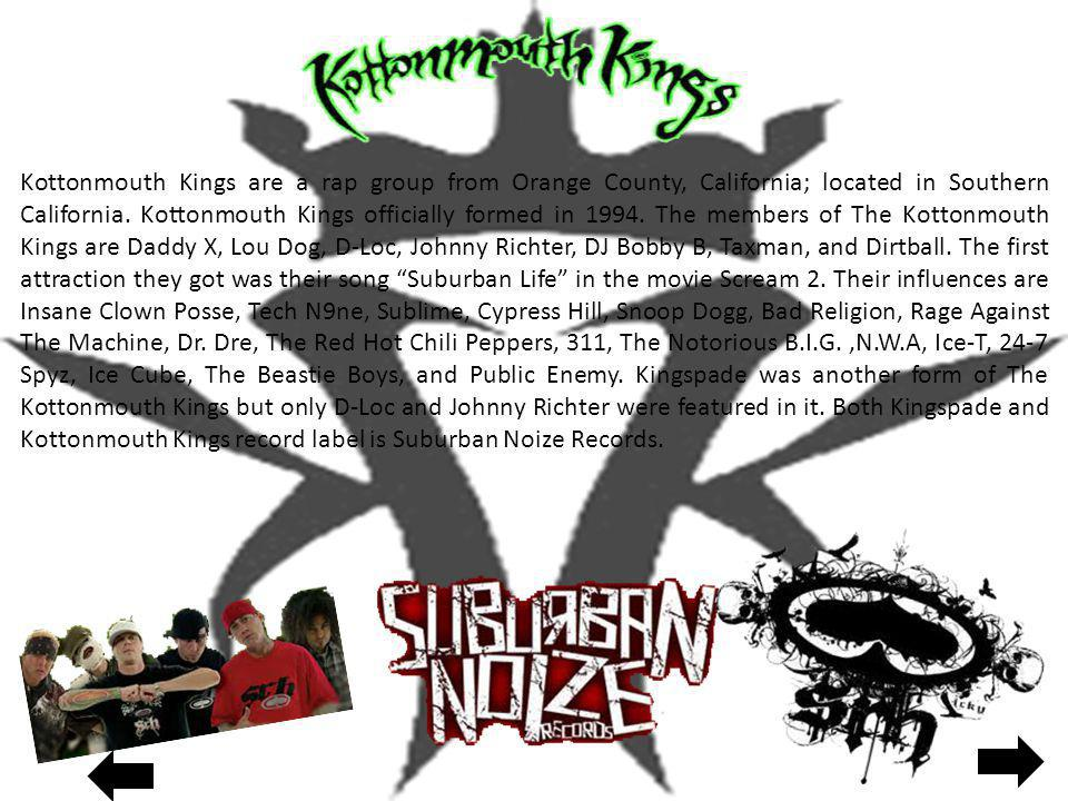 Kottonmouth Kings are a rap group from Orange County, California; located in Southern California. Kottonmouth Kings officially formed in 1994. The mem