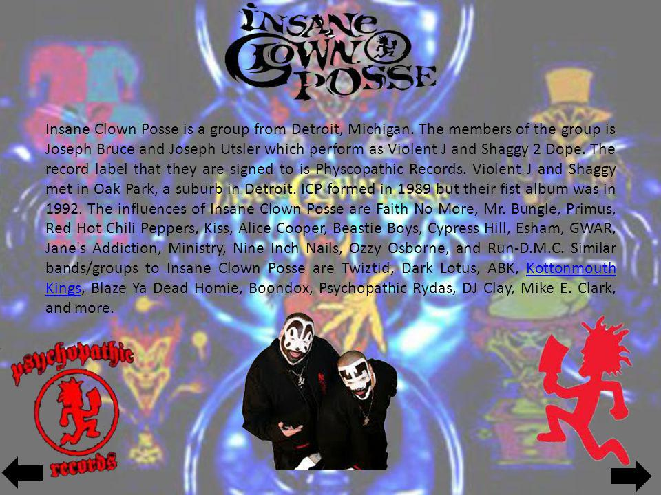 Insane Clown Posse is a group from Detroit, Michigan. The members of the group is Joseph Bruce and Joseph Utsler which perform as Violent J and Shaggy