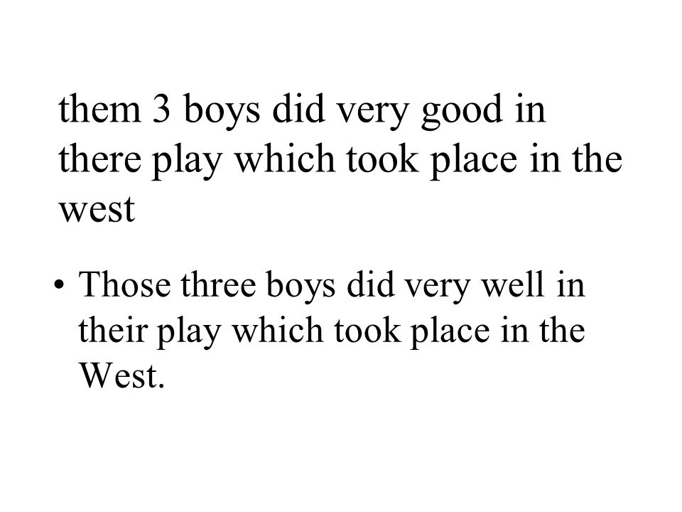 them 3 boys did very good in there play which took place in the west Those three boys did very well in their play which took place in the West.