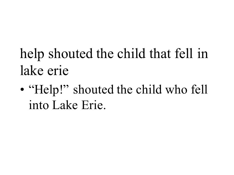 """help shouted the child that fell in lake erie """"Help!"""" shouted the child who fell into Lake Erie."""