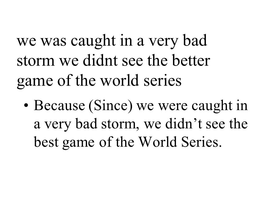 we was caught in a very bad storm we didnt see the better game of the world series Because (Since) we were caught in a very bad storm, we didn't see the best game of the World Series.