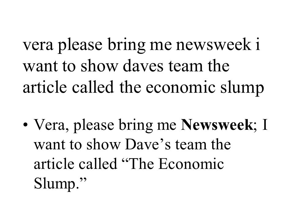 vera please bring me newsweek i want to show daves team the article called the economic slump Vera, please bring me Newsweek; I want to show Dave's team the article called The Economic Slump.