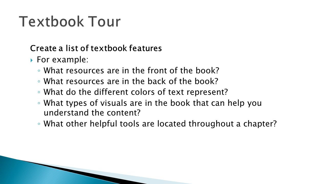 Create a list of textbook features  For example: ◦ What resources are in the front of the book? ◦ What resources are in the back of the book? ◦ What