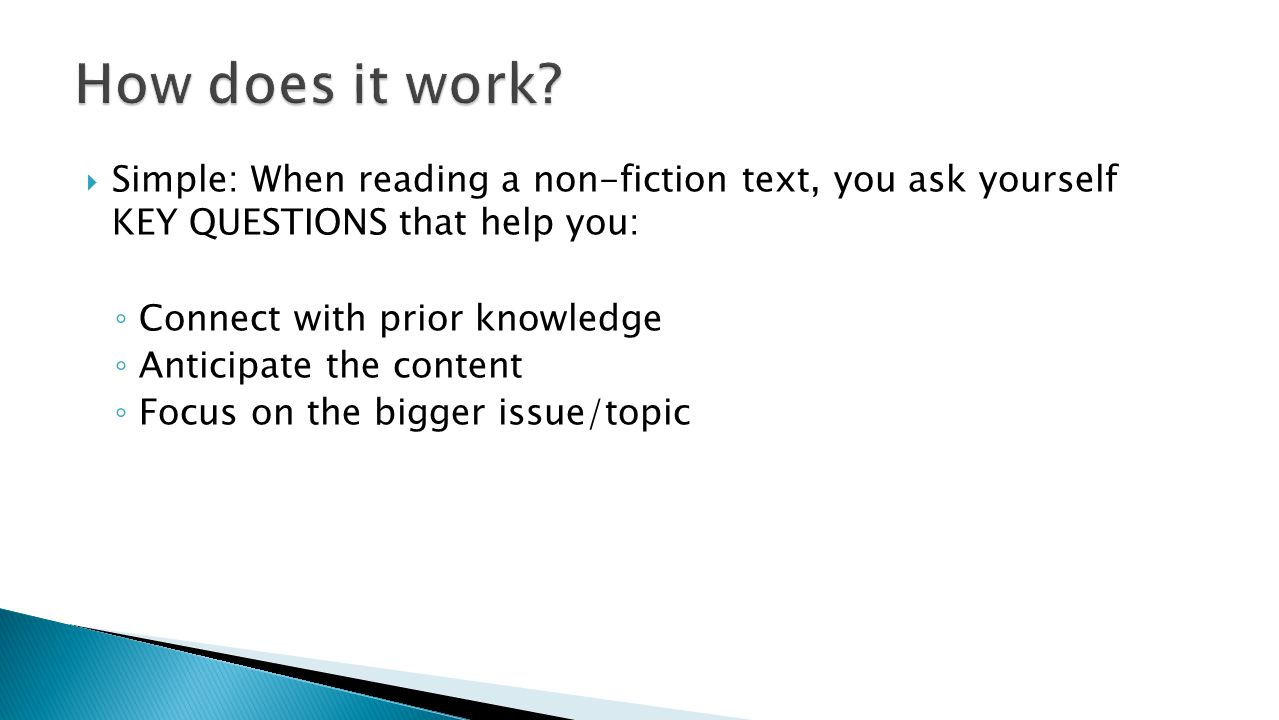 Simple: When reading a non-fiction text, you ask yourself KEY QUESTIONS that help you: ◦ Connect with prior knowledge ◦ Anticipate the content ◦ Foc