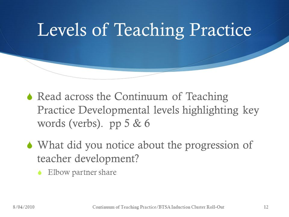 Levels of Teaching Practice  Read across the Continuum of Teaching Practice Developmental levels highlighting key words (verbs). pp 5 & 6  What did